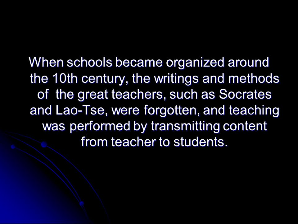 When schools became organized around the 10th century, the writings and methods of the great teachers, such as Socrates and Lao-Tse, were forgotten, and teaching was performed by transmitting content from teacher to students.