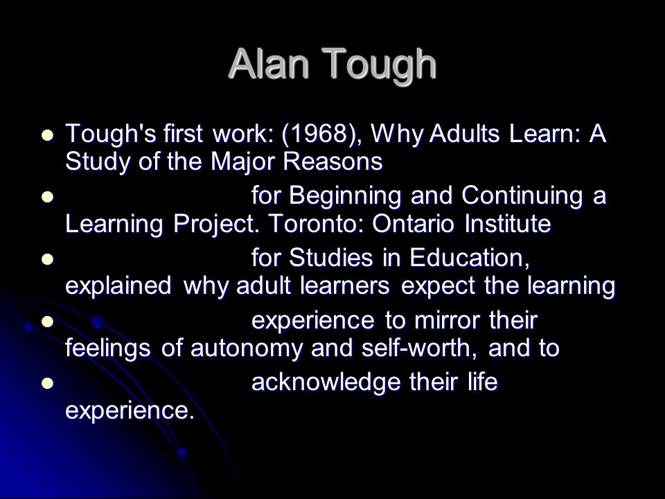 Alan Tough Tough s first work: (1968), Why Adults Learn: A Study of the Major Reasons.