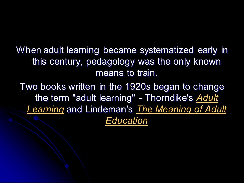 When adult learning became systematized early in this century, pedagology was the only known means to train.