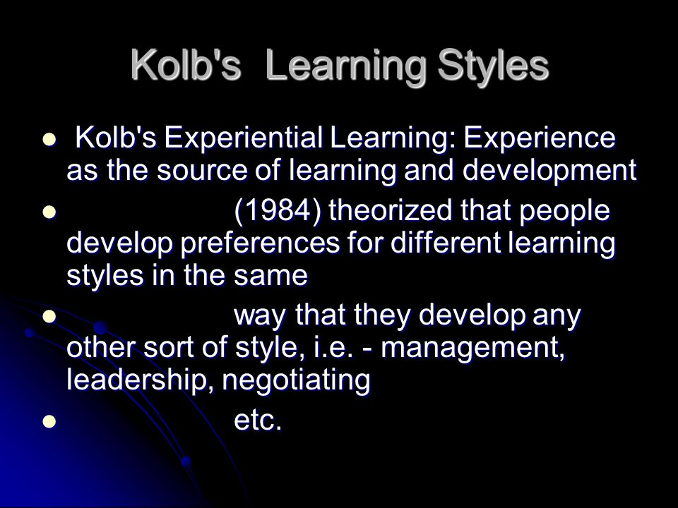 Kolb s Learning Styles Kolb s Experiential Learning: Experience as the source of learning and development.