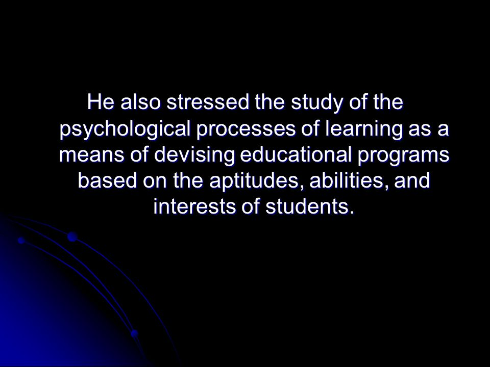 He also stressed the study of the psychological processes of learning as a means of devising educational programs based on the aptitudes, abilities, and interests of students.