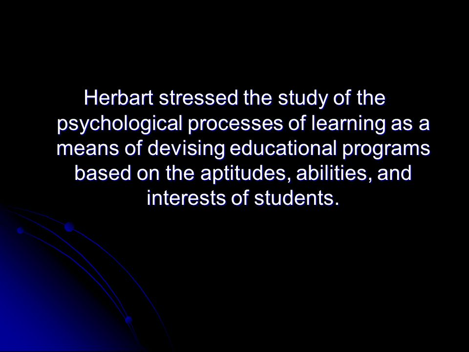 Herbart stressed the study of the psychological processes of learning as a means of devising educational programs based on the aptitudes, abilities, and interests of students.