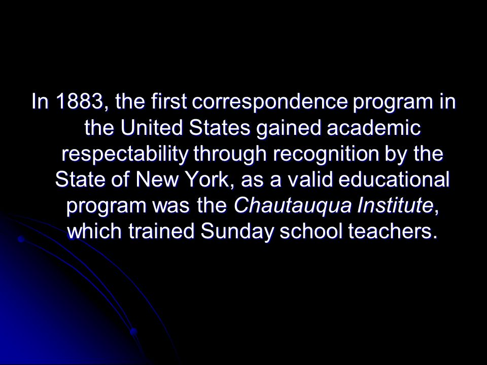 In 1883, the first correspondence program in the United States gained academic respectability through recognition by the State of New York, as a valid educational program was the Chautauqua Institute, which trained Sunday school teachers.