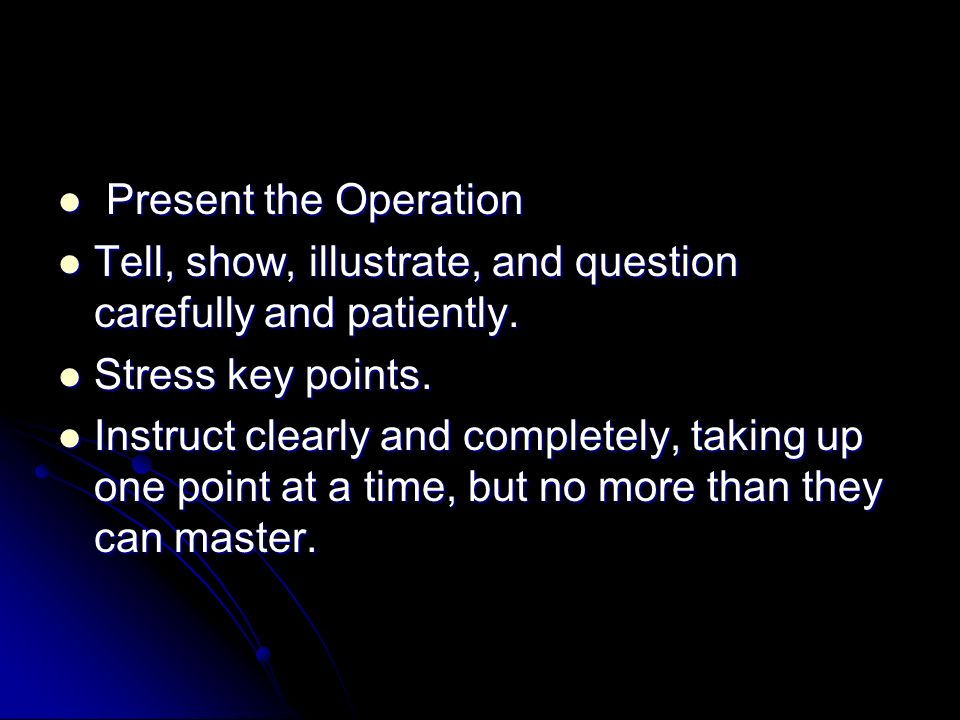 Present the Operation Tell, show, illustrate, and question carefully and patiently. Stress key points.