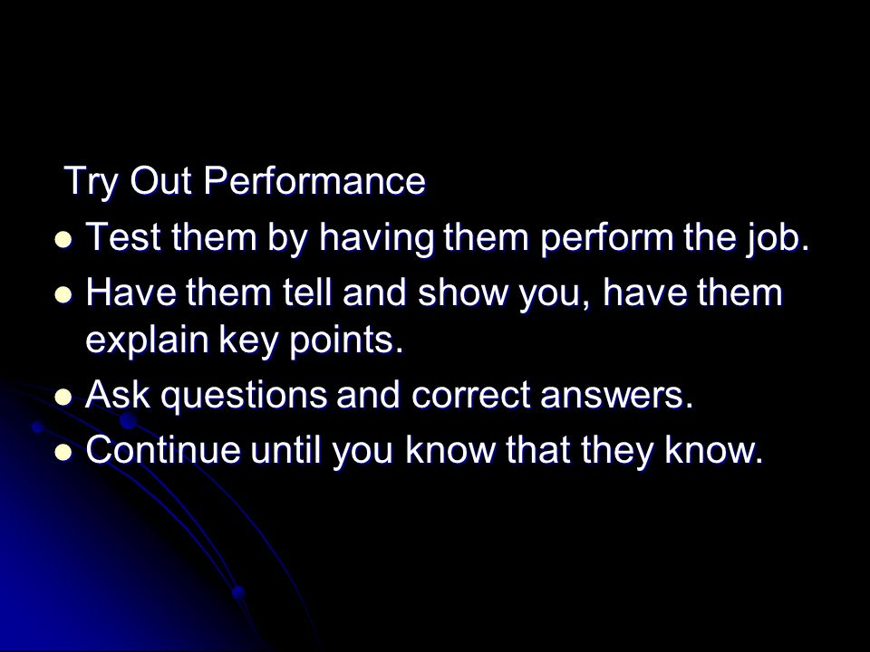 Try Out Performance Test them by having them perform the job. Have them tell and show you, have them explain key points.