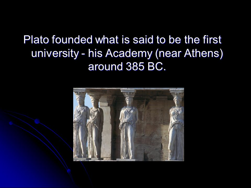 Plato founded what is said to be the first university - his Academy (near Athens) around 385 BC.