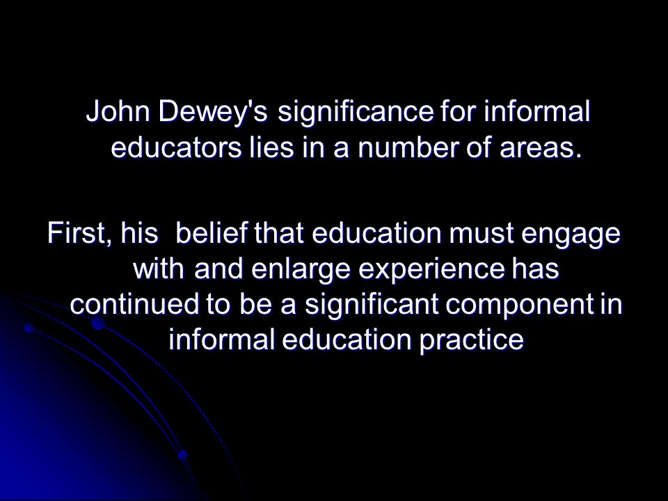 John Dewey s significance for informal educators lies in a number of areas.