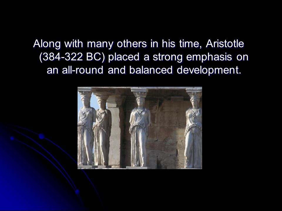 Along with many others in his time, Aristotle ( BC) placed a strong emphasis on an all-round and balanced development.