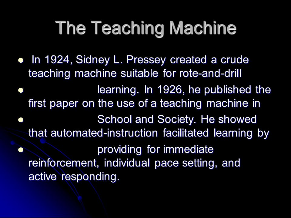The Teaching Machine In 1924, Sidney L. Pressey created a crude teaching machine suitable for rote-and-drill.