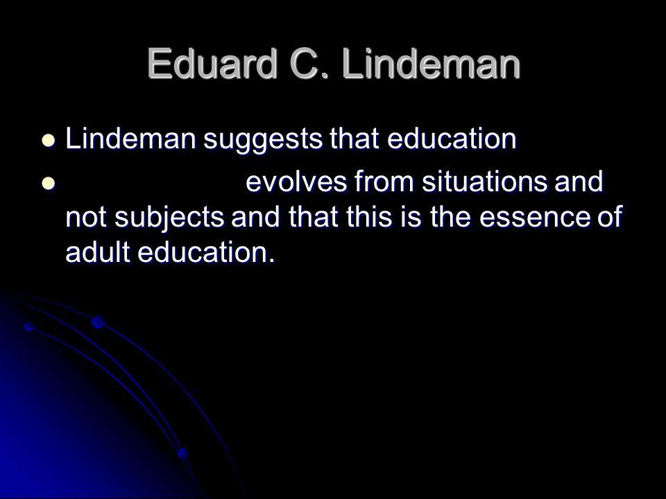 Eduard C. Lindeman Lindeman suggests that education