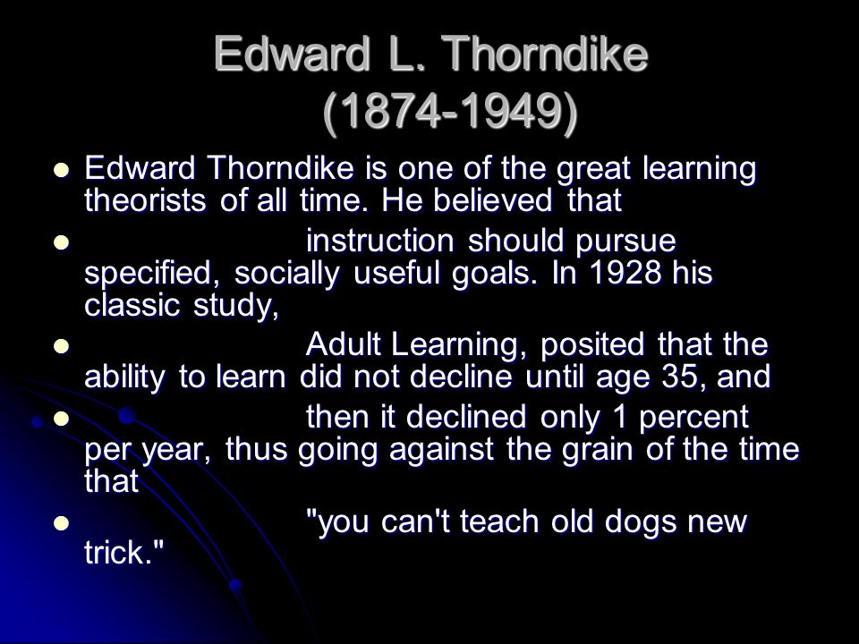 Edward L. Thorndike ( ) Edward Thorndike is one of the great learning theorists of all time. He believed that.