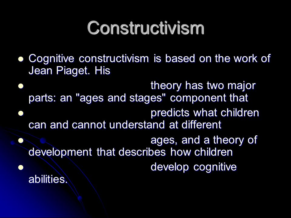Constructivism Cognitive constructivism is based on the work of Jean Piaget. His. theory has two major parts: an ages and stages component that.