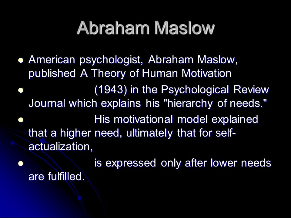 Abraham Maslow American psychologist, Abraham Maslow, published A Theory of Human Motivation.