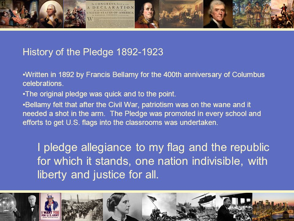 History of the Pledge 1892-1923 Written in 1892 by Francis Bellamy for the 400th anniversary of Columbus celebrations.