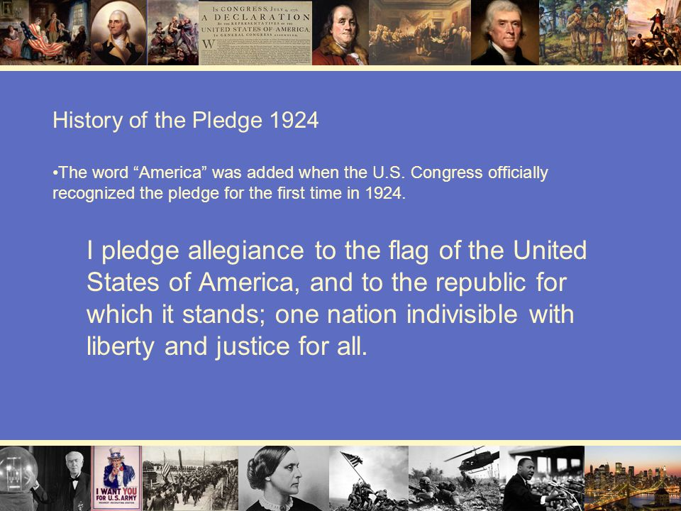 History of the Pledge 1924 The word America was added when the U.S. Congress officially recognized the pledge for the first time in 1924.