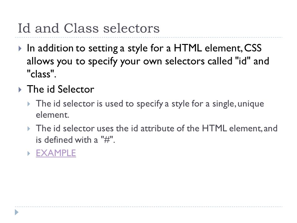 Id and Class selectors In addition to setting a style for a HTML element, CSS allows you to specify your own selectors called id and class .