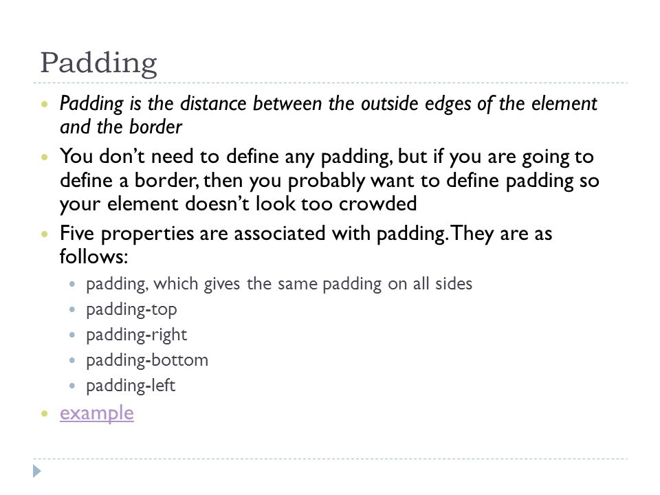 Padding Padding is the distance between the outside edges of the element and the border.