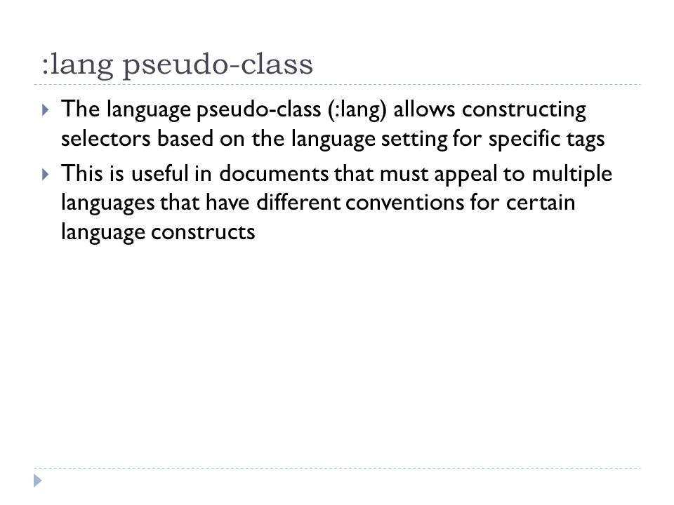 :lang pseudo-class The language pseudo-class (:lang) allows constructing selectors based on the language setting for specific tags.