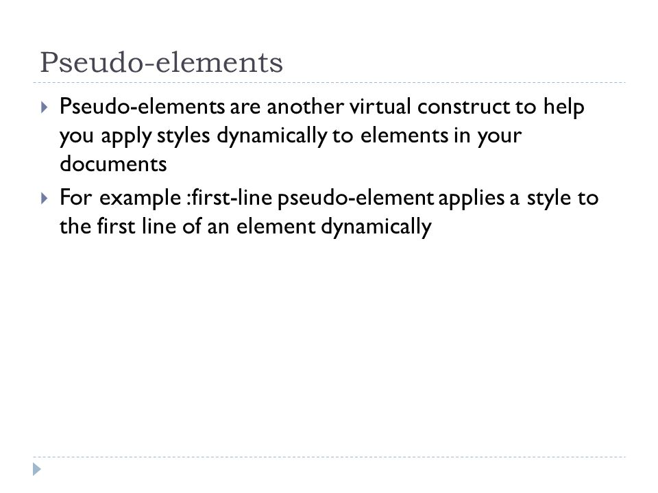 Pseudo-elements Pseudo-elements are another virtual construct to help you apply styles dynamically to elements in your documents.