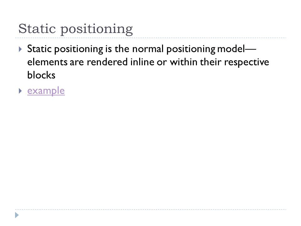Static positioning Static positioning is the normal positioning model— elements are rendered inline or within their respective blocks.