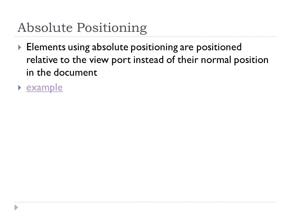 Absolute Positioning Elements using absolute positioning are positioned relative to the view port instead of their normal position in the document.