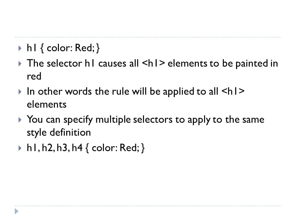 h1 { color: Red; } The selector h1 causes all <h1> elements to be painted in red. In other words the rule will be applied to all <h1> elements.