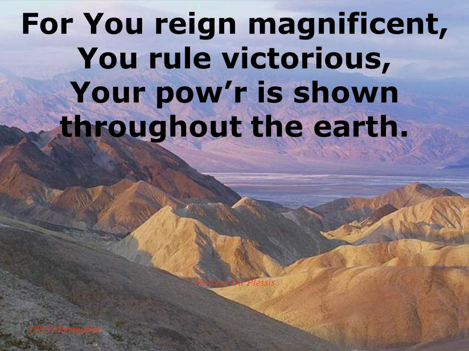 For You reign magnificent, You rule victorious, Your pow'r is shown throughout the earth.