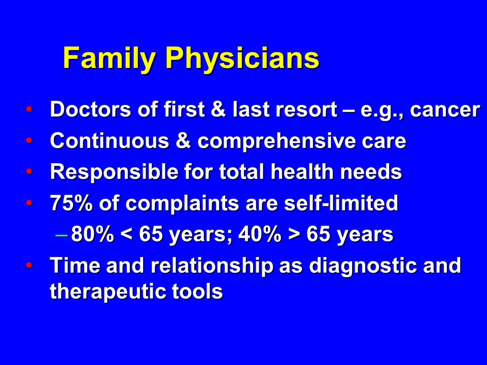 Family Physicians Doctors of first & last resort – e.g., cancer