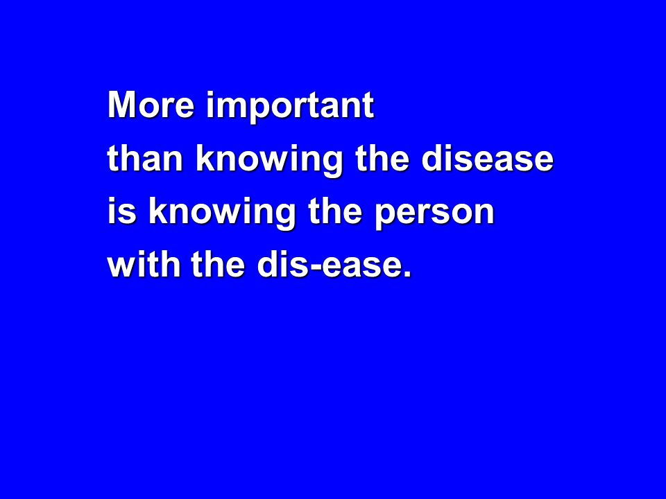 More important than knowing the disease is knowing the person with the dis-ease.