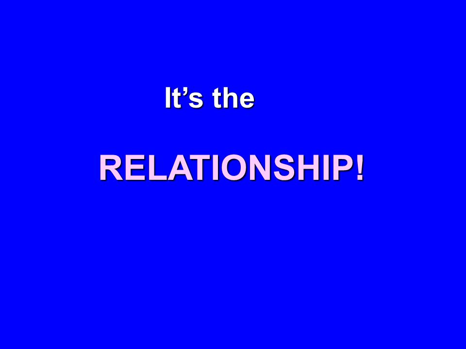 It's the RELATIONSHIP!