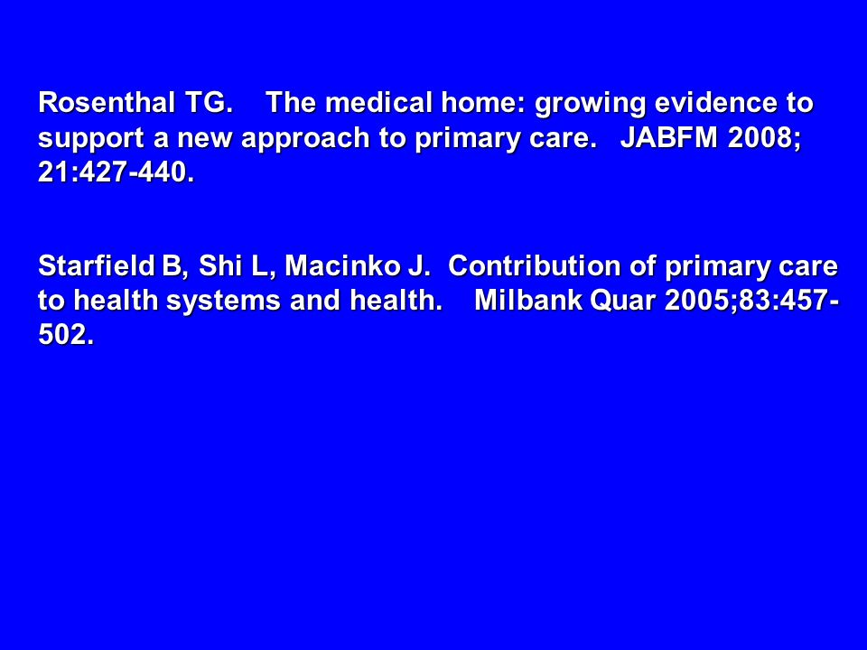 Rosenthal TG. The medical home: growing evidence to support a new approach to primary care. JABFM 2008; 21:427-440.