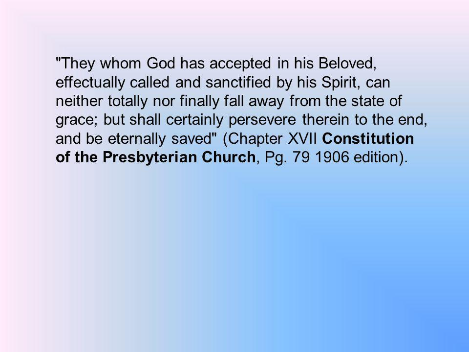 They whom God has accepted in his Beloved, effectually called and sanctified by his Spirit, can neither totally nor finally fall away from the state of grace; but shall certainly persevere therein to the end, and be eternally saved (Chapter XVII Constitution of the Presbyterian Church, Pg.