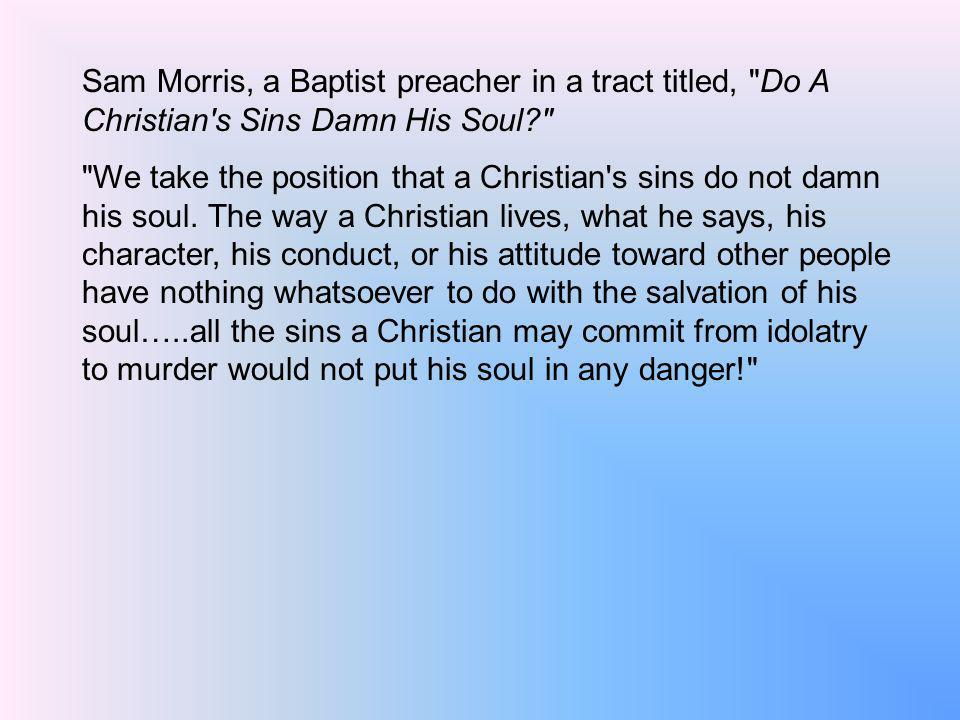 Sam Morris, a Baptist preacher in a tract titled, Do A Christian s Sins Damn His Soul