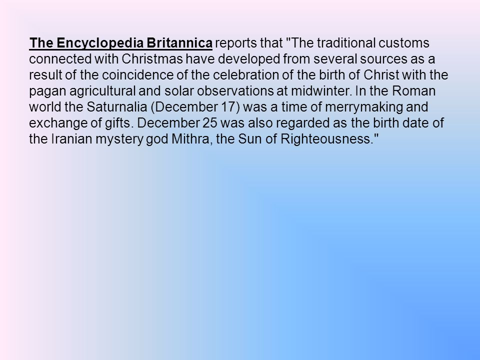 The Encyclopedia Britannica reports that The traditional customs connected with Christmas have developed from several sources as a result of the coincidence of the celebration of the birth of Christ with the pagan agricultural and solar observations at midwinter.