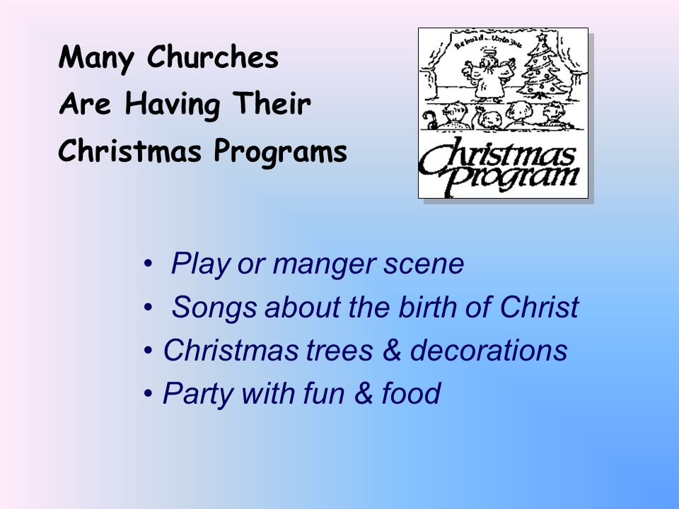 Many Churches Are Having Their. Christmas Programs. Play or manger scene. Songs about the birth of Christ.