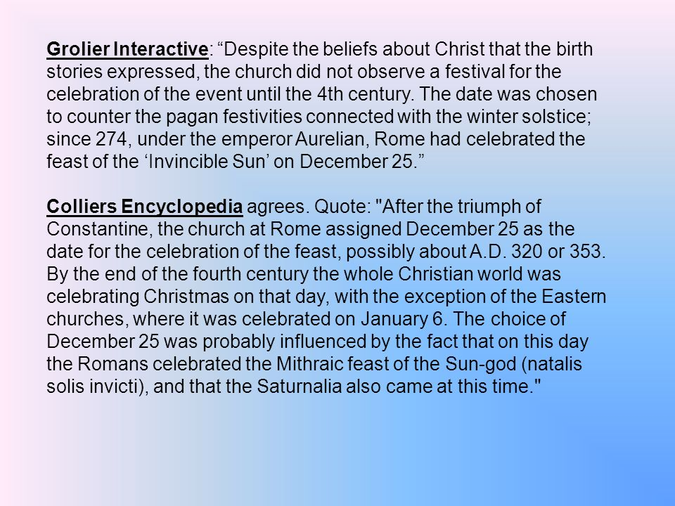 Grolier Interactive: Despite the beliefs about Christ that the birth stories expressed, the church did not observe a festival for the celebration of the event until the 4th century. The date was chosen to counter the pagan festivities connected with the winter solstice; since 274, under the emperor Aurelian, Rome had celebrated the feast of the 'Invincible Sun' on December 25.