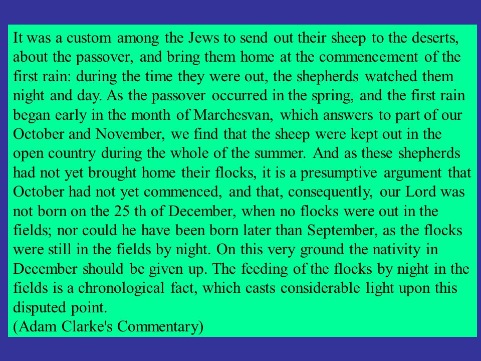 It was a custom among the Jews to send out their sheep to the deserts, about the passover, and bring them home at the commencement of the first rain: during the time they were out, the shepherds watched them night and day. As the passover occurred in the spring, and the first rain began early in the month of Marchesvan, which answers to part of our October and November, we find that the sheep were kept out in the open country during the whole of the summer. And as these shepherds had not yet brought home their flocks, it is a presumptive argument that October had not yet commenced, and that, consequently, our Lord was not born on the 25 th of December, when no flocks were out in the fields; nor could he have been born later than September, as the flocks were still in the fields by night. On this very ground the nativity in December should be given up. The feeding of the flocks by night in the fields is a chronological fact, which casts considerable light upon this disputed point.
