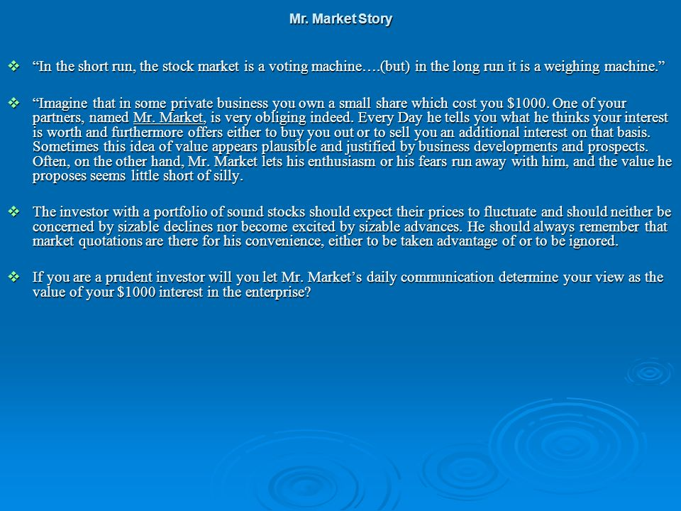 Mr. Market Story In the short run, the stock market is a voting machine….(but) in the long run it is a weighing machine.