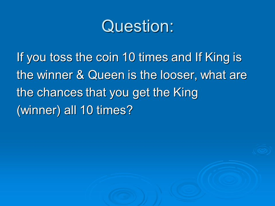 Question: If you toss the coin 10 times and If King is