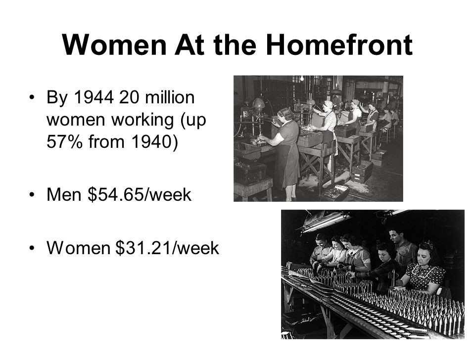 Women At the Homefront By 1944 20 million women working (up 57% from 1940) Men $54.65/week.