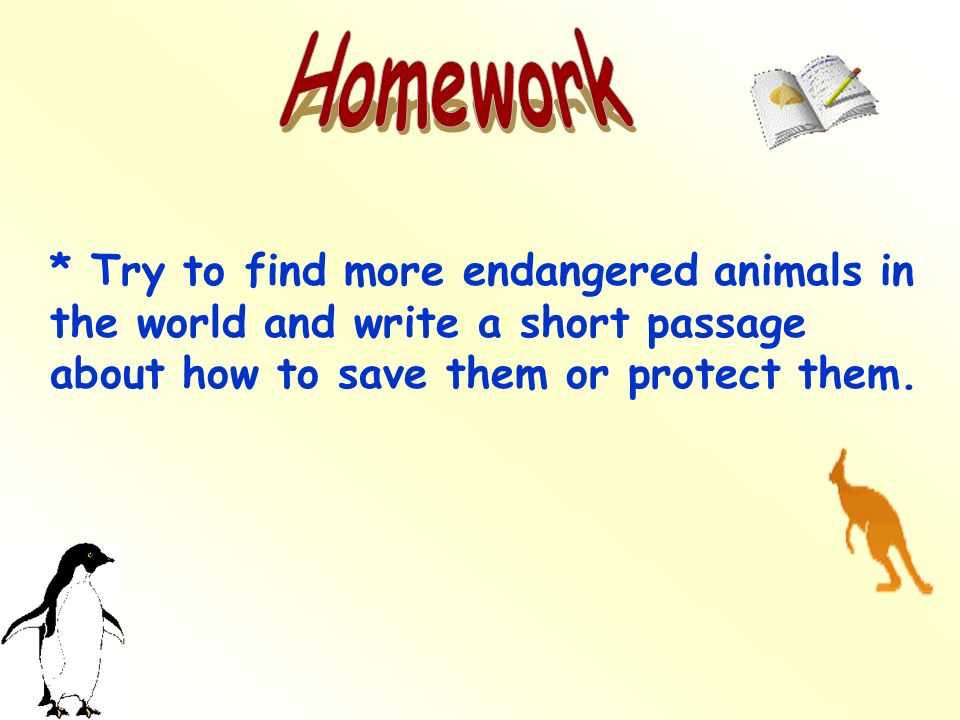 Homework * Try to find more endangered animals in the world and write a short passage about how to save them or protect them.