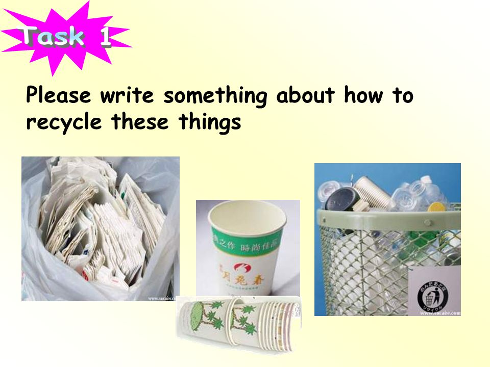 Task 1 Please write something about how to recycle these things