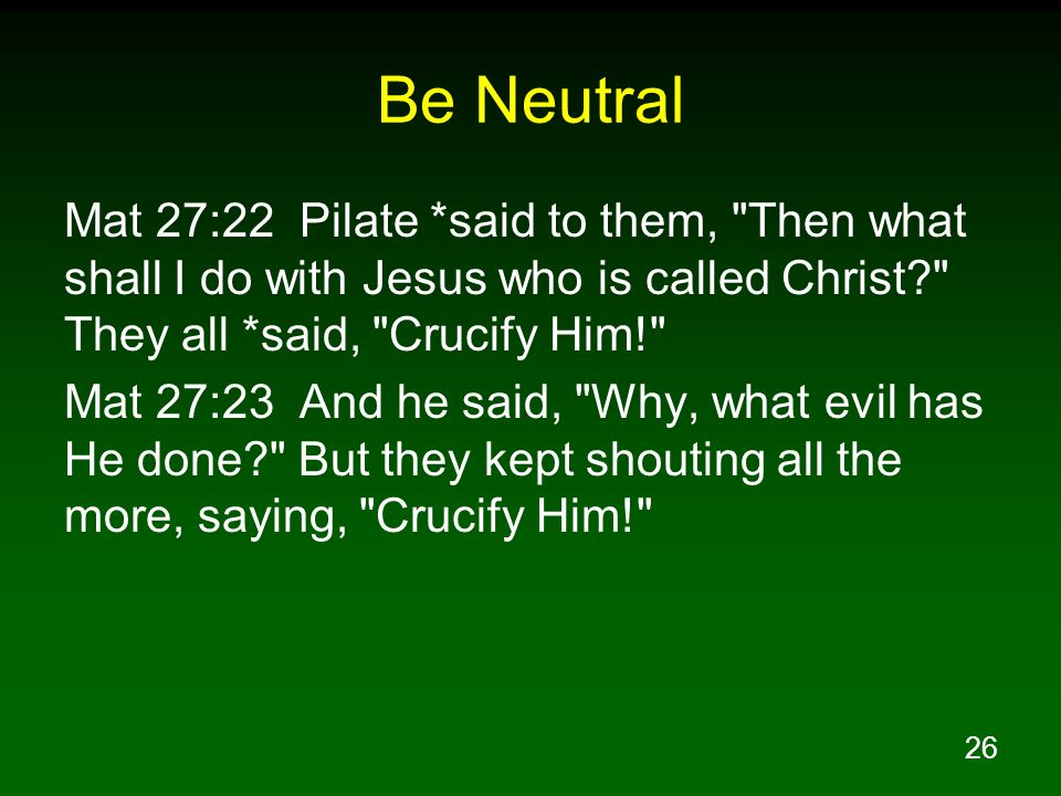 Be Neutral Mat 27:22 Pilate *said to them, Then what shall I do with Jesus who is called Christ They all *said, Crucify Him!