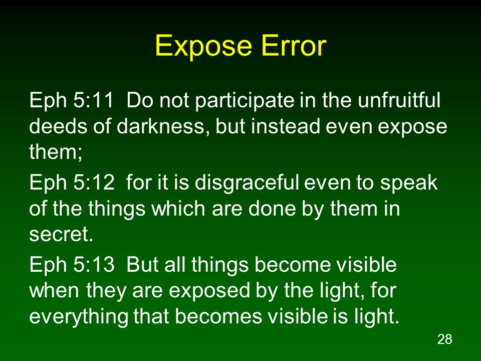 Expose Error Eph 5:11 Do not participate in the unfruitful deeds of darkness, but instead even expose them;