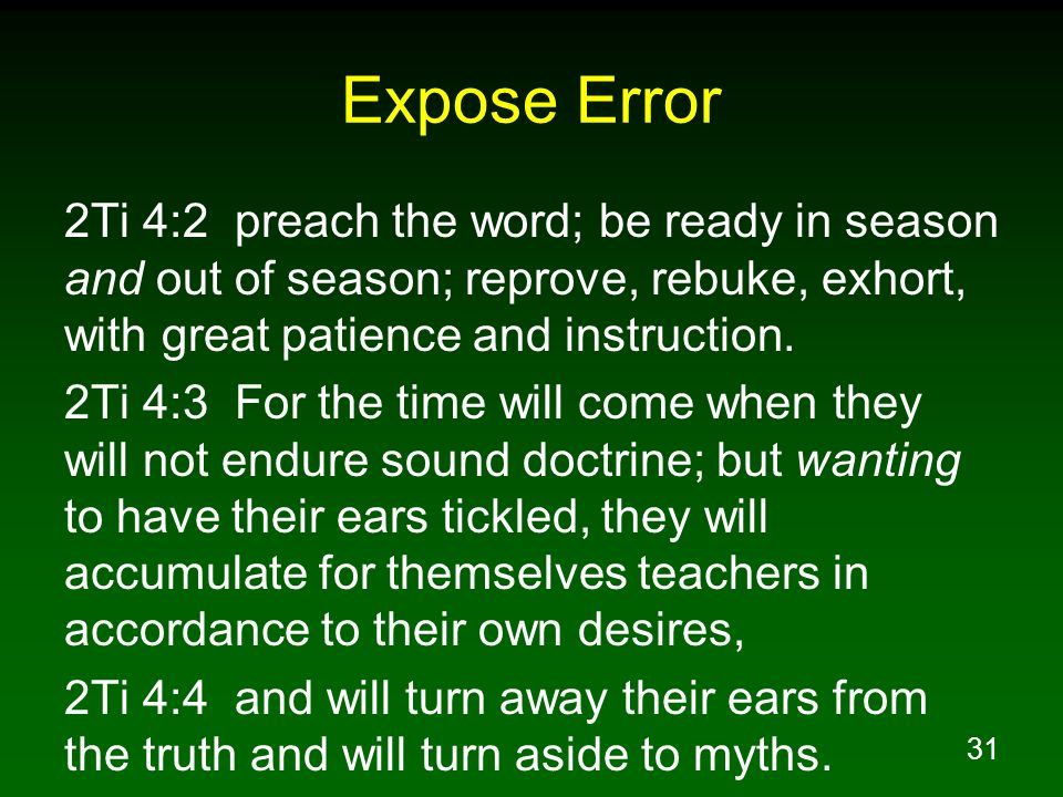Expose Error2Ti 4:2 preach the word; be ready in season and out of season; reprove, rebuke, exhort, with great patience and instruction.
