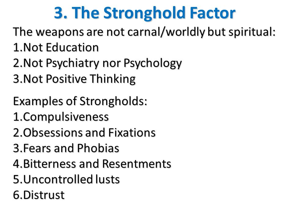 3. The Stronghold Factor The weapons are not carnal/worldly but spiritual: Not Education. Not Psychiatry nor Psychology.