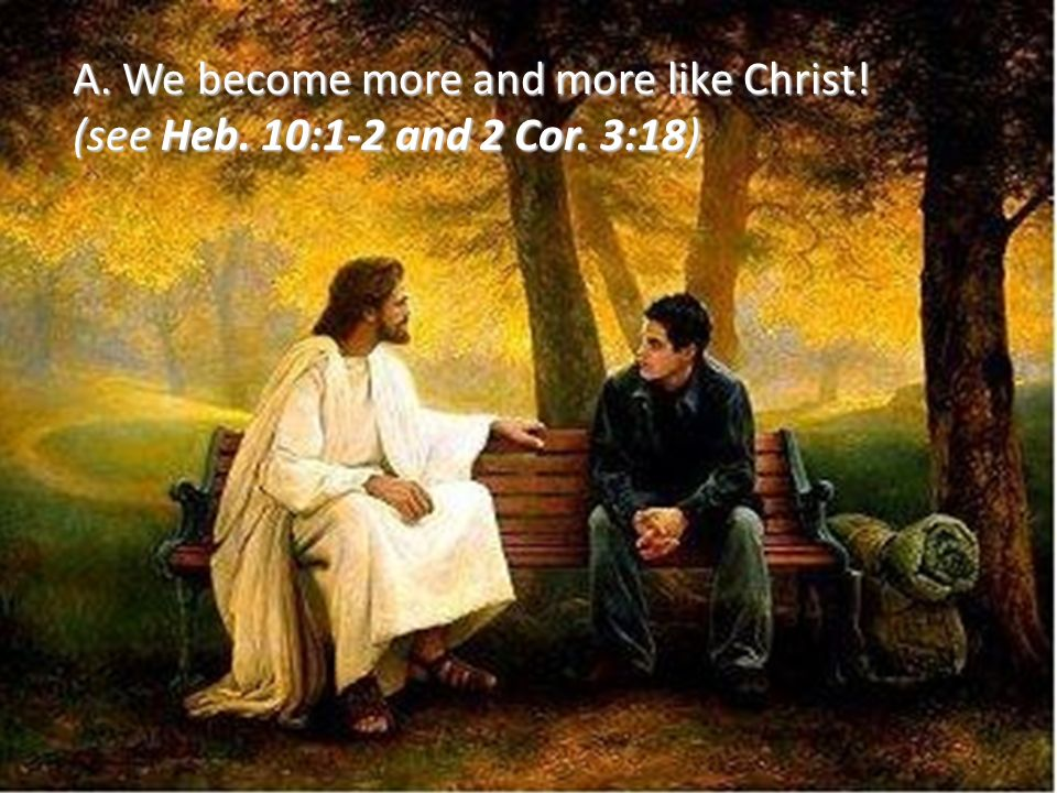A. We become more and more like Christ!