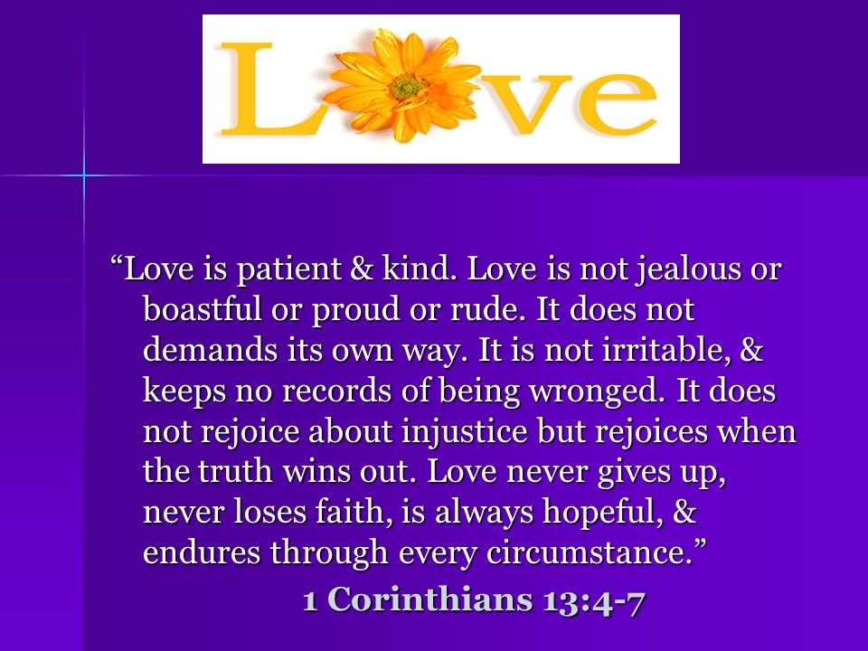 Love is patient & kind. Love is not jealous or boastful or proud or rude. It does not demands its own way. It is not irritable, & keeps no records of being wronged. It does not rejoice about injustice but rejoices when the truth wins out. Love never gives up, never loses faith, is always hopeful, & endures through every circumstance.