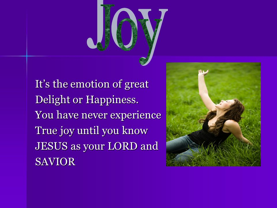 Joy It's the emotion of great Delight or Happiness.
