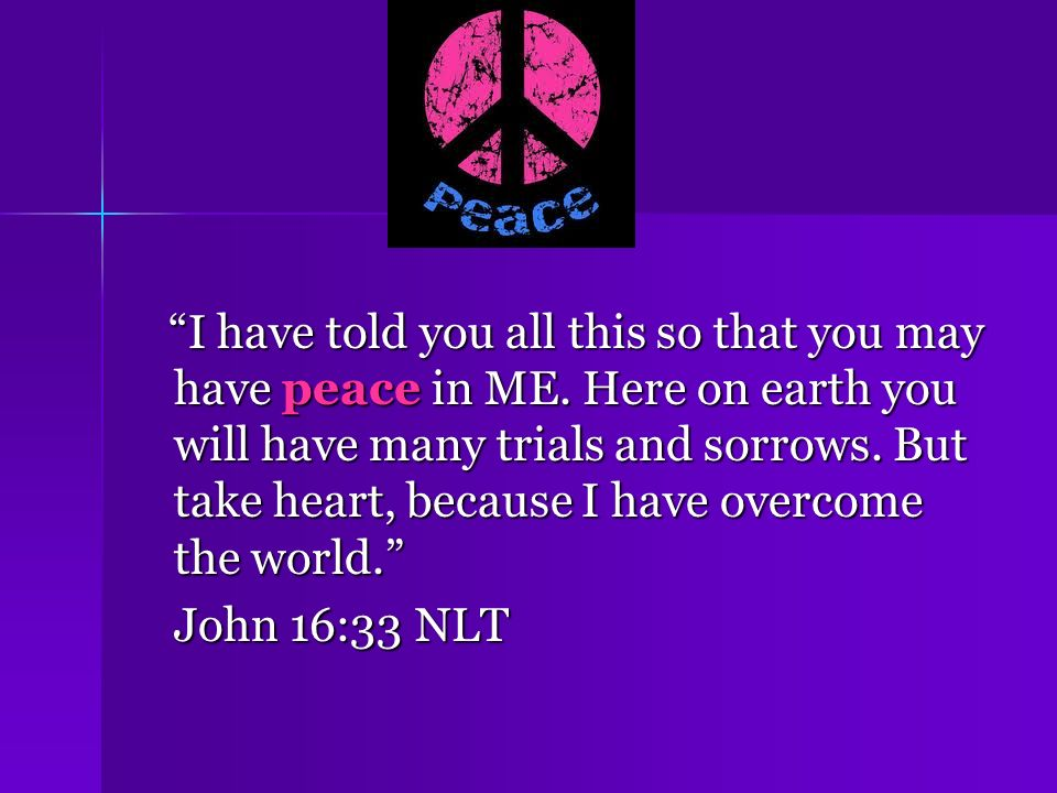 I have told you all this so that you may have peace in ME